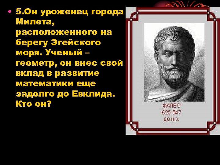 • 5. Он уроженец города Милета, расположенного на берегу Эгейского моря. Ученый –