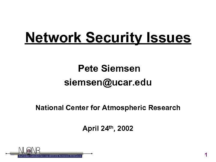 Network Security Issues Pete Siemsen siemsen@ucar. edu National Center for Atmospheric Research April 24