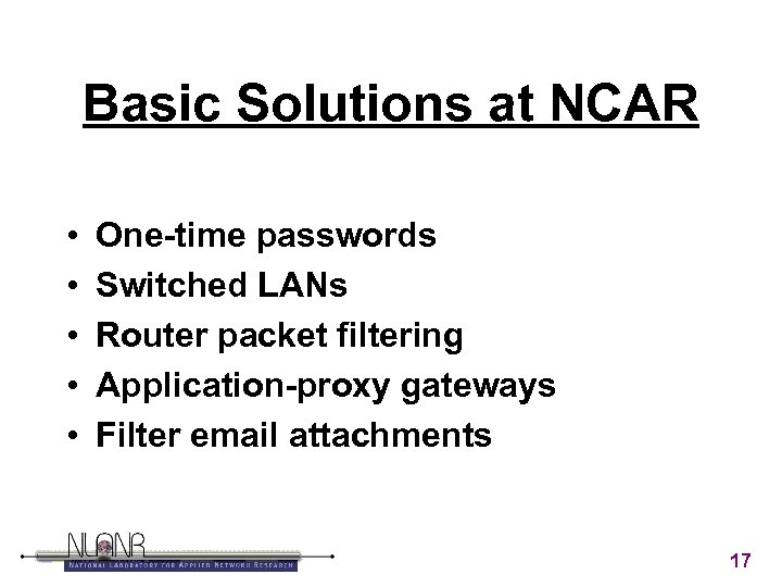 Basic Solutions at NCAR • • • One-time passwords Switched LANs Router packet filtering