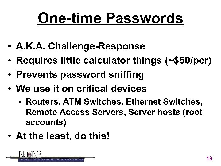 One-time Passwords • • A. K. A. Challenge-Response Requires little calculator things (~$50/per) Prevents