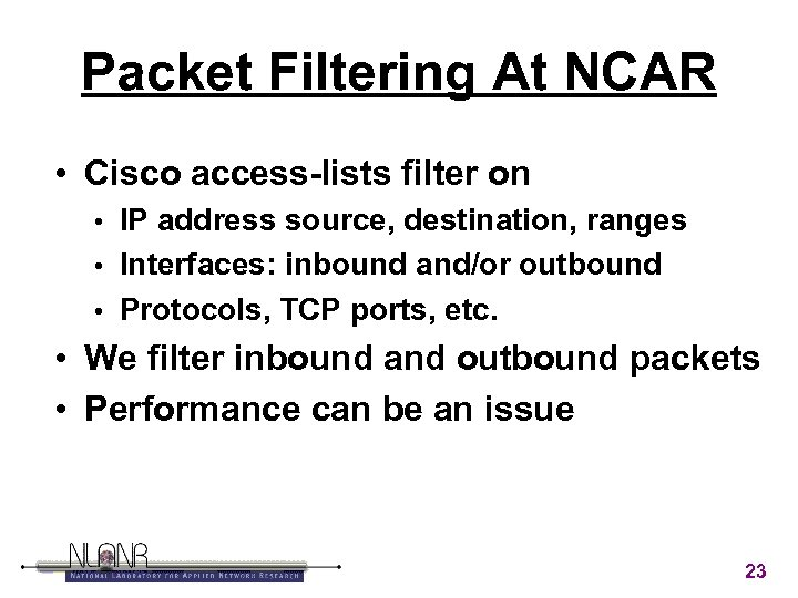 Packet Filtering At NCAR • Cisco access-lists filter on IP address source, destination, ranges