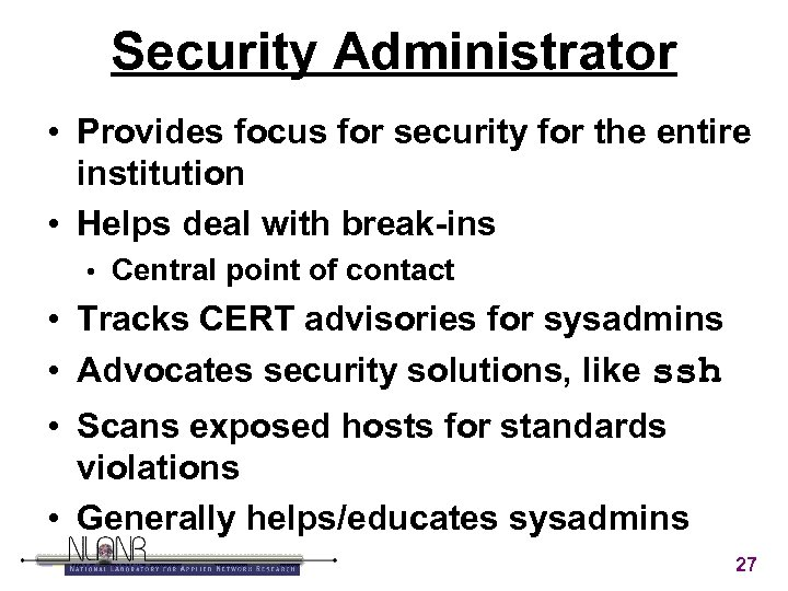 Security Administrator • Provides focus for security for the entire institution • Helps deal
