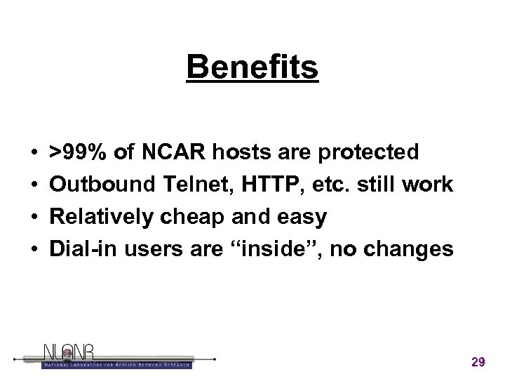 Benefits • • >99% of NCAR hosts are protected Outbound Telnet, HTTP, etc. still