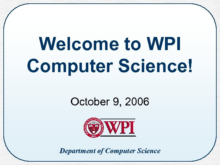 Welcome to WPI Computer Science! October 9, 2006 Department of Computer Science