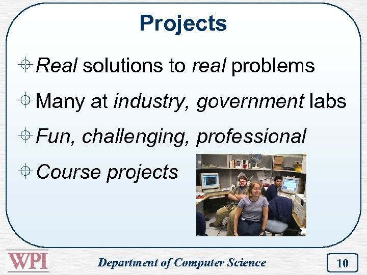 Projects ±Real solutions to real problems ±Many at industry, government labs ±Fun, challenging, professional