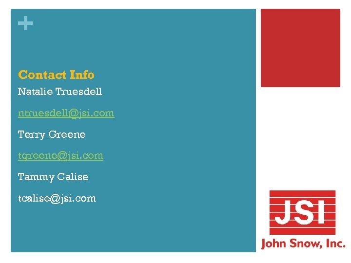 + Contact Info Natalie Truesdell ntruesdell@jsi. com Terry Greene tgreene@jsi. com Tammy Calise tcalise@jsi.