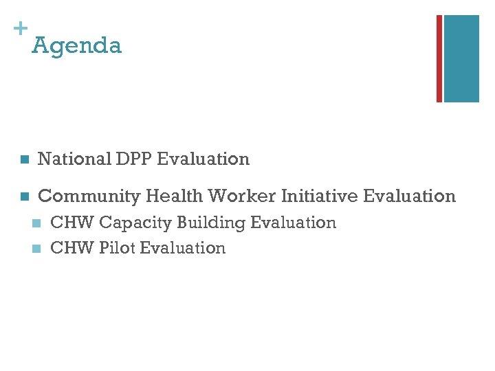 + Agenda n National DPP Evaluation n Community Health Worker Initiative Evaluation n n