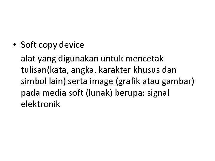 • Soft copy device alat yang digunakan untuk mencetak tulisan(kata, angka, karakter khusus