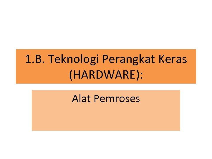 1. B. Teknologi Perangkat Keras (HARDWARE): Alat Pemroses