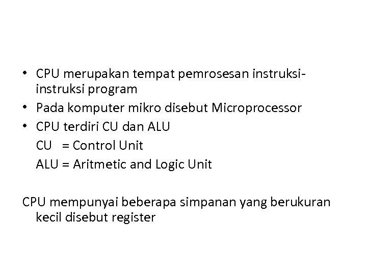 • CPU merupakan tempat pemrosesan instruksi program • Pada komputer mikro disebut Microprocessor