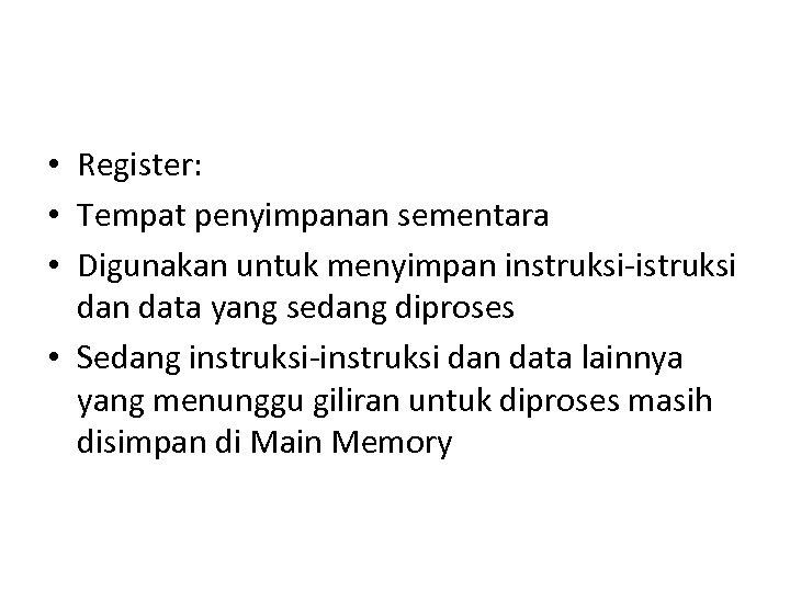 • Register: • Tempat penyimpanan sementara • Digunakan untuk menyimpan instruksi-istruksi dan data