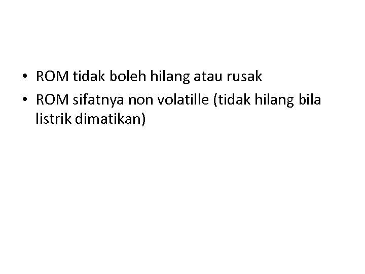 • ROM tidak boleh hilang atau rusak • ROM sifatnya non volatille (tidak