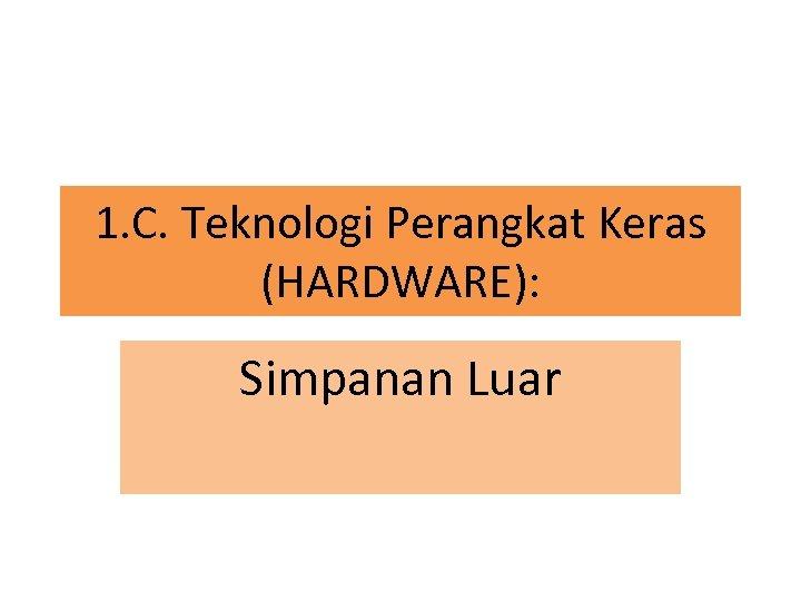 1. C. Teknologi Perangkat Keras (HARDWARE): Simpanan Luar