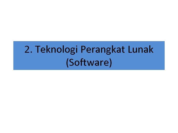 2. Teknologi Perangkat Lunak (Software)