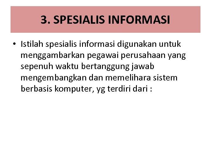 3. SPESIALIS INFORMASI • Istilah spesialis informasi digunakan untuk menggambarkan pegawai perusahaan yang sepenuh