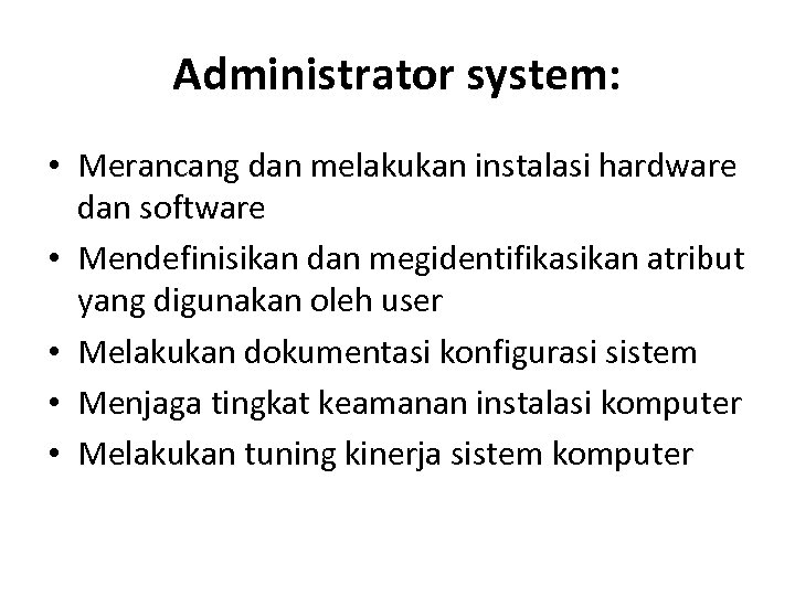 Administrator system: • Merancang dan melakukan instalasi hardware dan software • Mendefinisikan dan megidentifikasikan