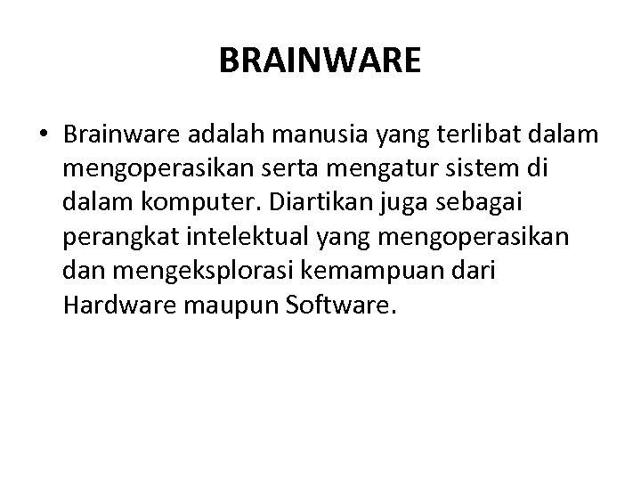 BRAINWARE • Brainware adalah manusia yang terlibat dalam mengoperasikan serta mengatur sistem di dalam