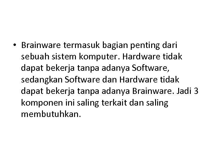 • Brainware termasuk bagian penting dari sebuah sistem komputer. Hardware tidak dapat bekerja