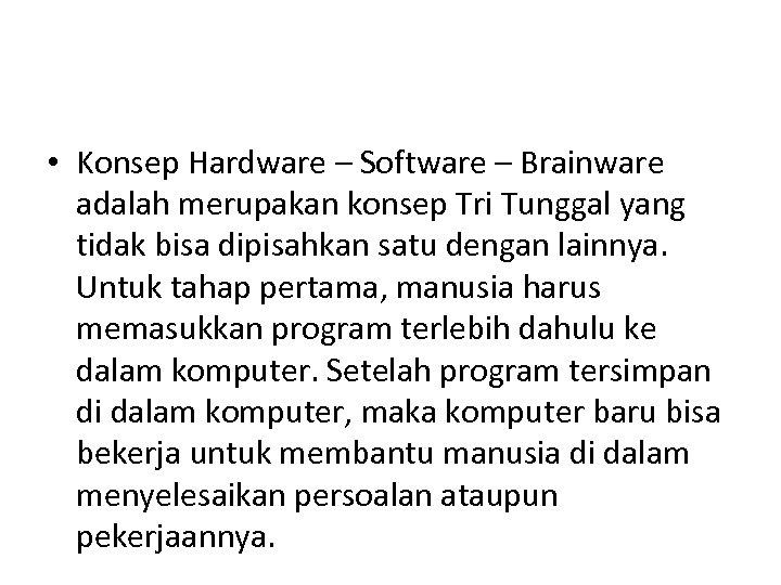 • Konsep Hardware – Software – Brainware adalah merupakan konsep Tri Tunggal yang