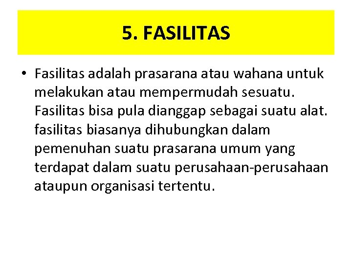 5. FASILITAS • Fasilitas adalah prasarana atau wahana untuk melakukan atau mempermudah sesuatu. Fasilitas
