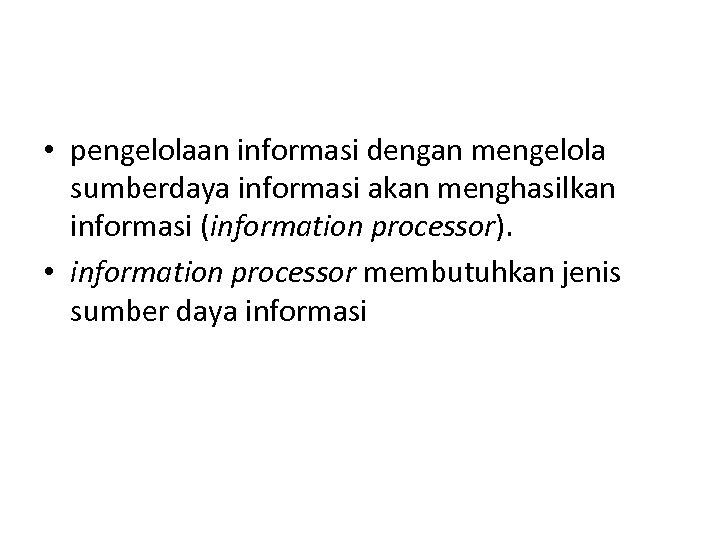 • pengelolaan informasi dengan mengelola sumberdaya informasi akan menghasilkan informasi (information processor). •