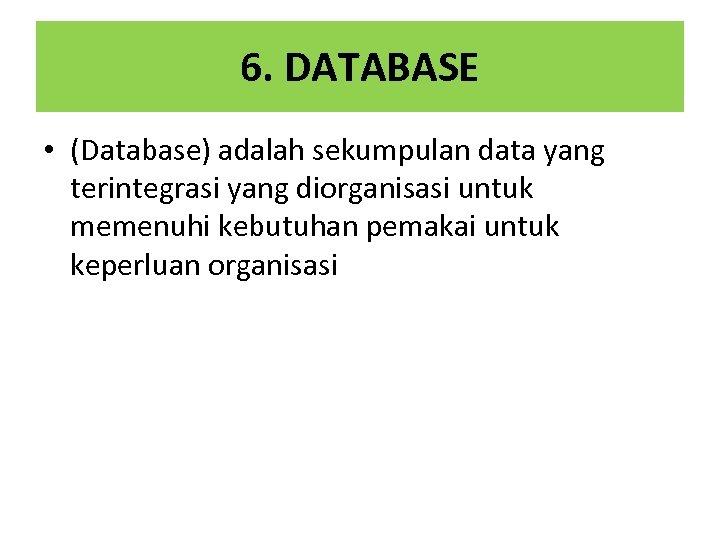 6. DATABASE • (Database) adalah sekumpulan data yang terintegrasi yang diorganisasi untuk memenuhi kebutuhan