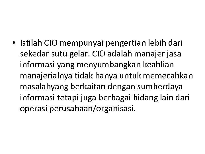 • Istilah CIO mempunyai pengertian lebih dari sekedar sutu gelar. CIO adalah manajer