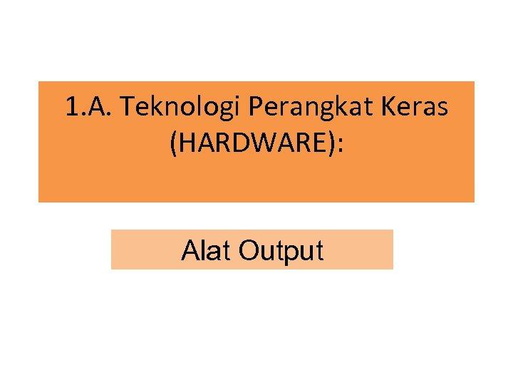 1. A. Teknologi Perangkat Keras (HARDWARE): Alat Output