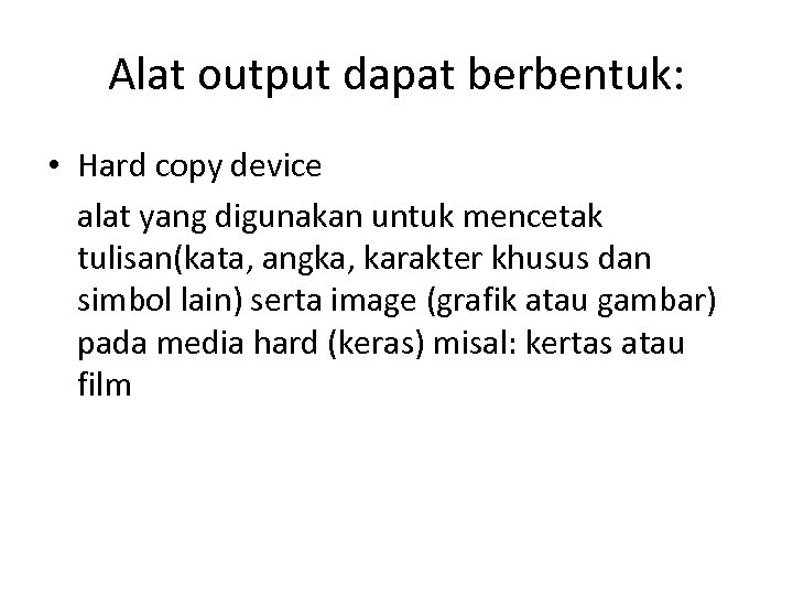 Alat output dapat berbentuk: • Hard copy device alat yang digunakan untuk mencetak tulisan(kata,