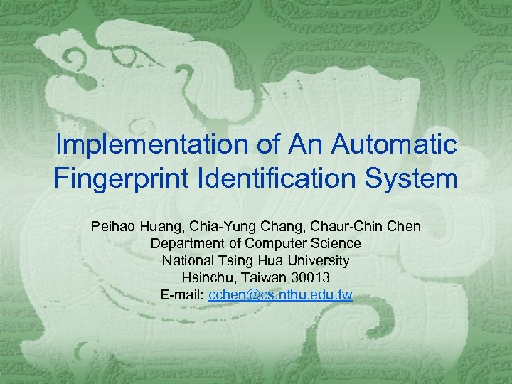 Implementation of An Automatic Fingerprint Identification System Peihao Huang, Chia-Yung Chang, Chaur-Chin Chen Department