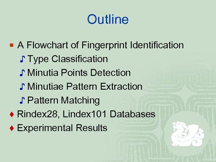 Outline ¡ A Flowchart of Fingerprint Identification ♪ Type Classification ♪ Minutia Points Detection