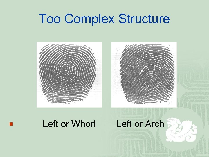 Too Complex Structure ¡ Left or Whorl Left or Arch