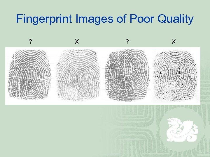 Fingerprint Images of Poor Quality ? X