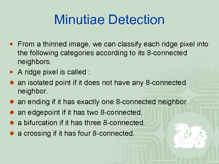 Minutiae Detection ¡ From a thinned image, we can classify each ridge pixel into