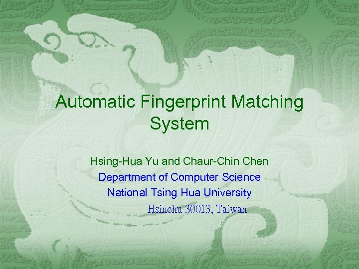 Automatic Fingerprint Matching System Hsing-Hua Yu and Chaur-Chin Chen Department of Computer Science National