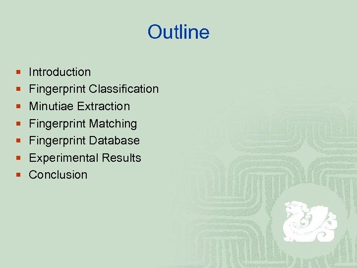 Outline ¡ Introduction ¡ Fingerprint Classification ¡ Minutiae Extraction ¡ Fingerprint Matching ¡ Fingerprint