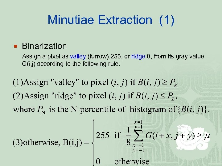 Minutiae Extraction (1) ¡ Binarization Assign a pixel as valley (furrow), 255, or ridge