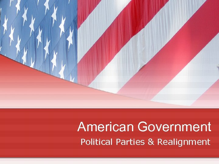 American Government Political Parties & Realignment