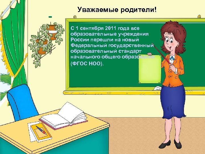 Уважаемые родители! С 1 сентября 2011 года все образовательные учреждения России перешли на новый
