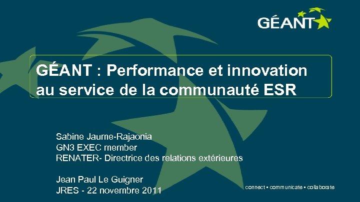 GÉANT : Performance et innovation au service de la communauté ESR Sabine Jaume-Rajaonia GN
