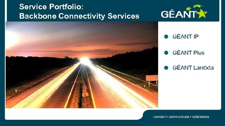 Service Portfolio: Backbone Connectivity Services GÉANT IP GÉANT Plus GÉANT Lambda connect • communicate