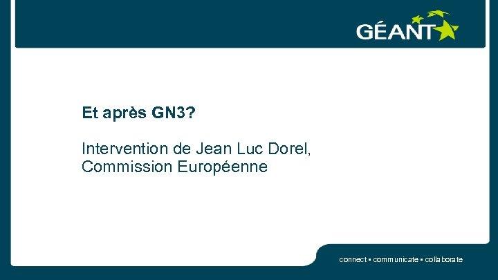 Et après GN 3? Intervention de Jean Luc Dorel, Commission Européenne connect • communicate