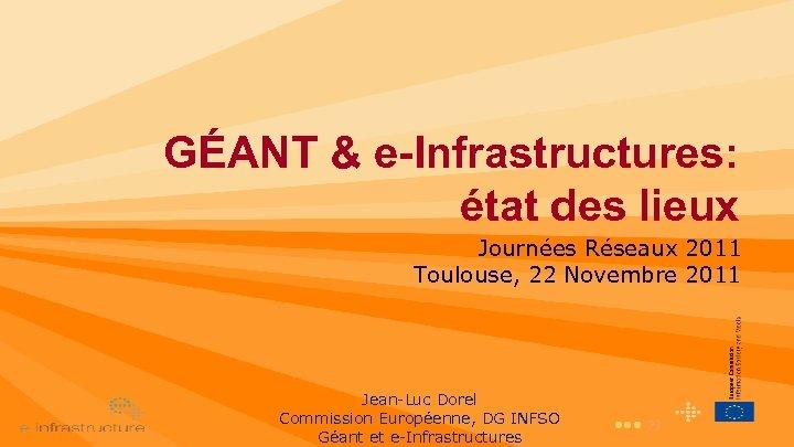 GÉANT & e-Infrastructures: état des lieux Journées Réseaux 2011 Toulouse, 22 Novembre 2011 Jean-Luc