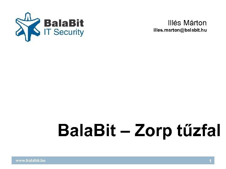 Illés Márton illes. marton@balabit. hu Bala. Bit – Zorp tűzfal www. balabit. hu 1