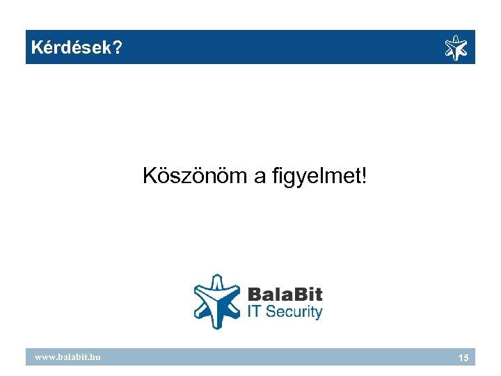 Kérdések? Köszönöm a figyelmet! www. balabit. hu 15
