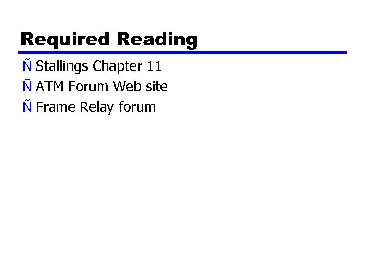 Required Reading Ñ Stallings Chapter 11 Ñ ATM Forum Web site Ñ Frame Relay