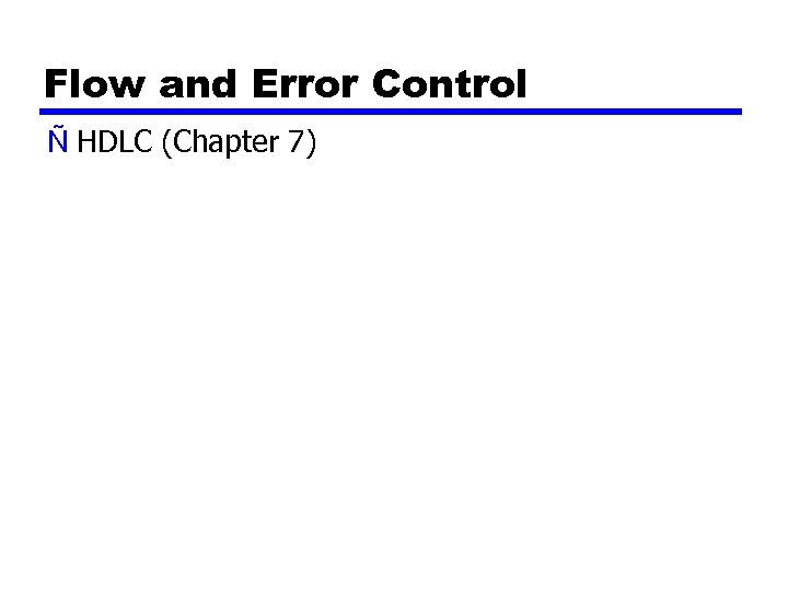 Flow and Error Control Ñ HDLC (Chapter 7)