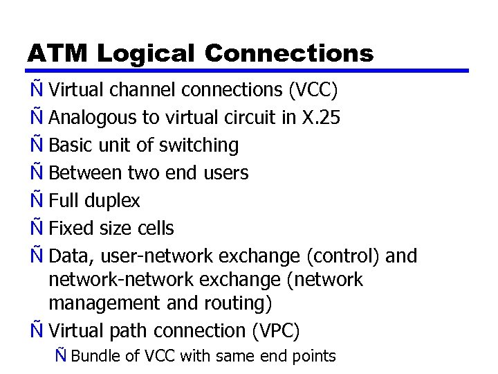 ATM Logical Connections Ñ Virtual channel connections (VCC) Ñ Analogous to virtual circuit in