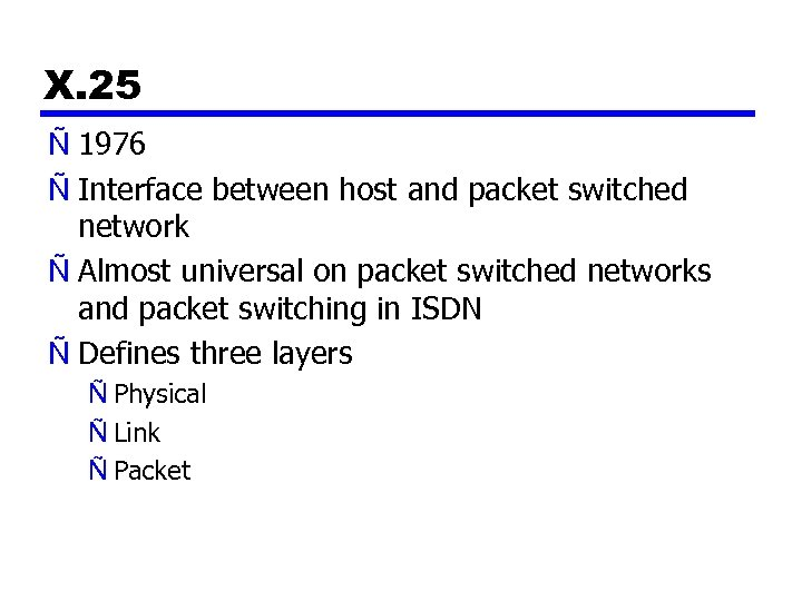 X. 25 Ñ 1976 Ñ Interface between host and packet switched network Ñ Almost