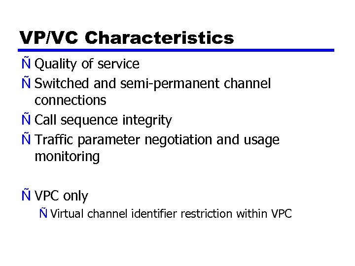 VP/VC Characteristics Ñ Quality of service Ñ Switched and semi-permanent channel connections Ñ Call